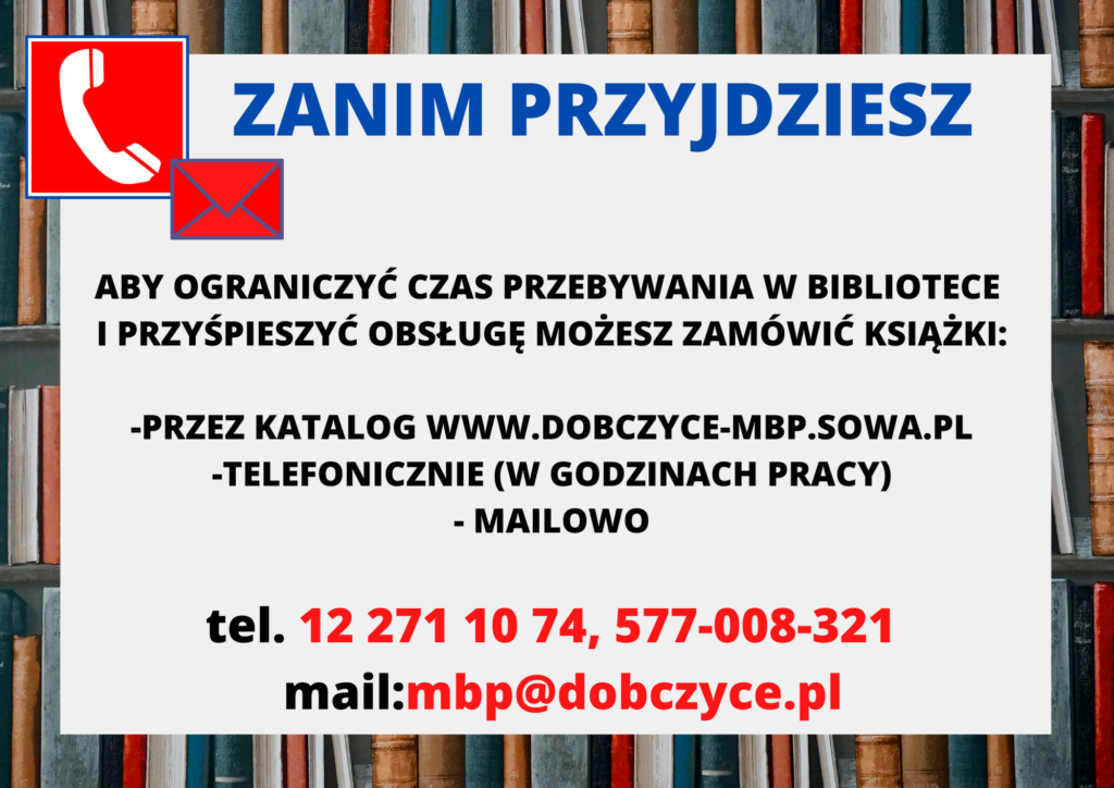 Aby ograniczyć czas przebywania wbibliotece iprzyśpieszyć obsługę możesz zamówić książki: - przezkatalog www.dobczyce-mbp.sowa.pl -telefonicznie (wgodzinach pracy) tel.12 271 10 74, 577 008 321 - mailowo (mbp@dobczyce.pl)